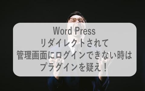 【WP】リダイレクトされ管理画面にログインできない時はプラグインを疑え!